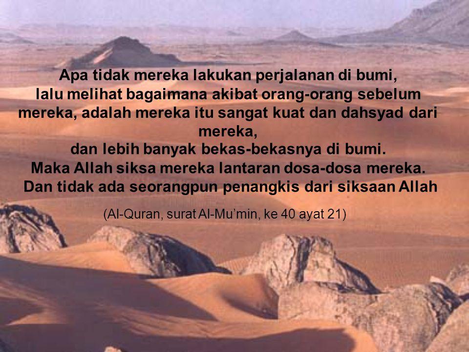 Apa tidak mereka lakukan perjalanan di bumi, lalu melihat bagaimana akibat orang-orang sebelum mereka, adalah mereka itu sangat kuat dan dahsyad dari mereka, (Al-Quran, surat Al-Mu'min, ke 40 ayat 21) dan lebih banyak bekas-bekasnya di bumi.