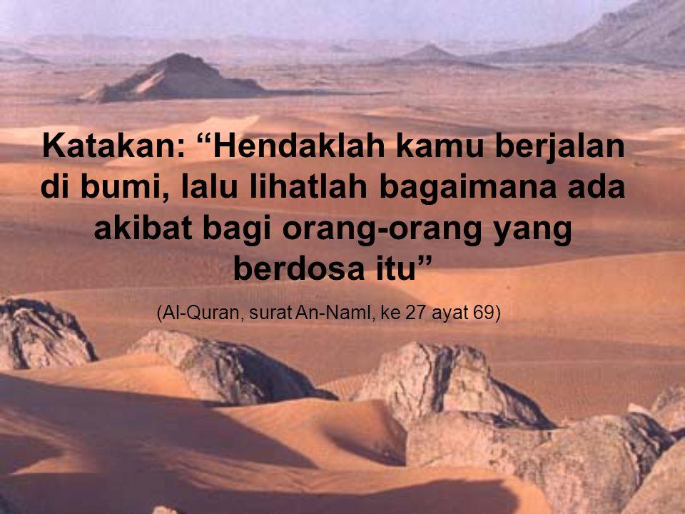 (Al-Quran, surat An-Naml, ke 27 ayat 69) Katakan: Hendaklah kamu berjalan di bumi, lalu lihatlah bagaimana ada akibat bagi orang-orang yang berdosa itu