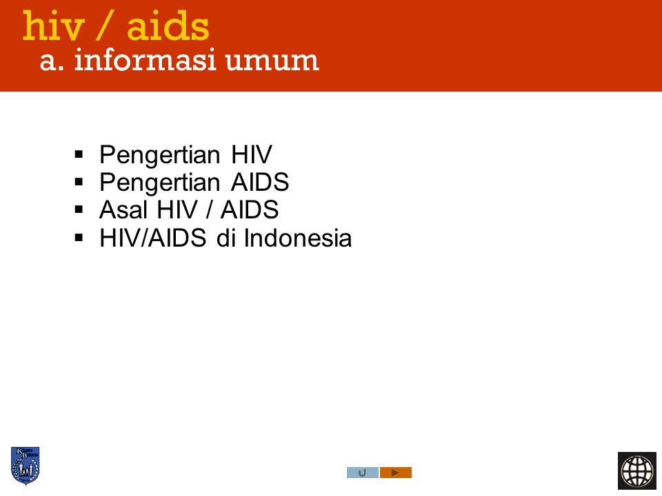 hiv / aids a. informasi umum  Pengertian HIV  Pengertian AIDS  Asal HIV / AIDS  HIV/AIDS di Indonesia