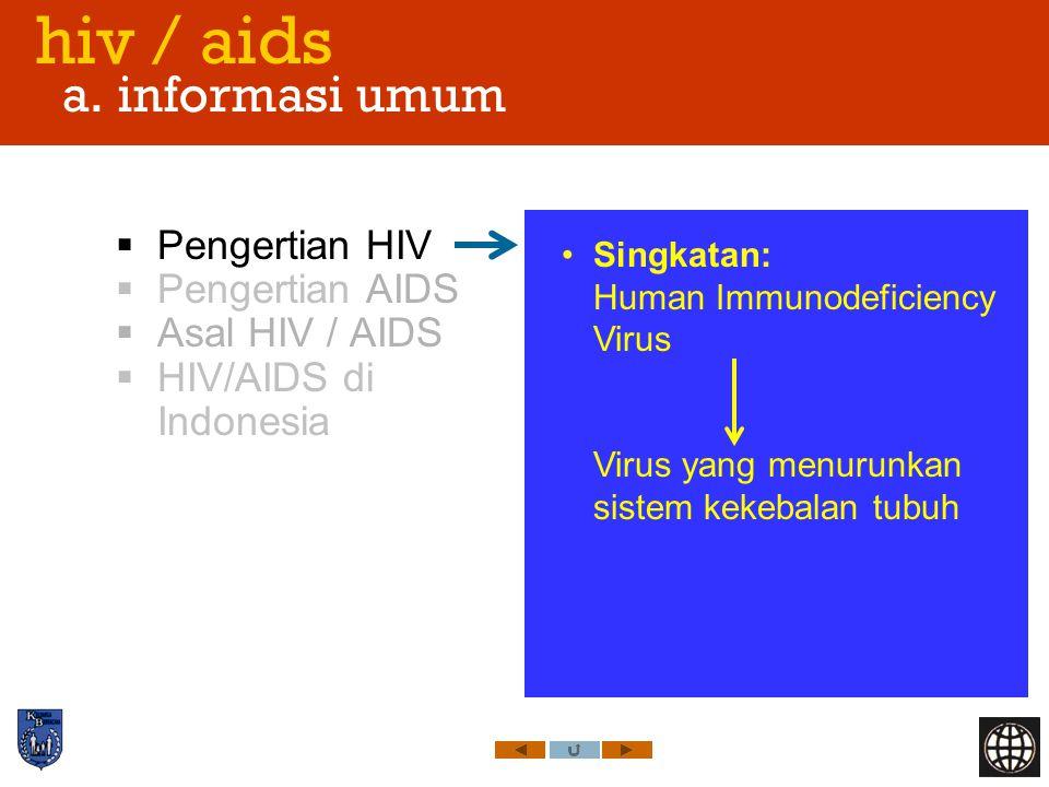 hiv / aids a. informasi umum  Pengertian HIV  Pengertian AIDS  Asal HIV / AIDS  HIV/AIDS di Indonesia Singkatan: Human Immunodeficiency Virus Viru