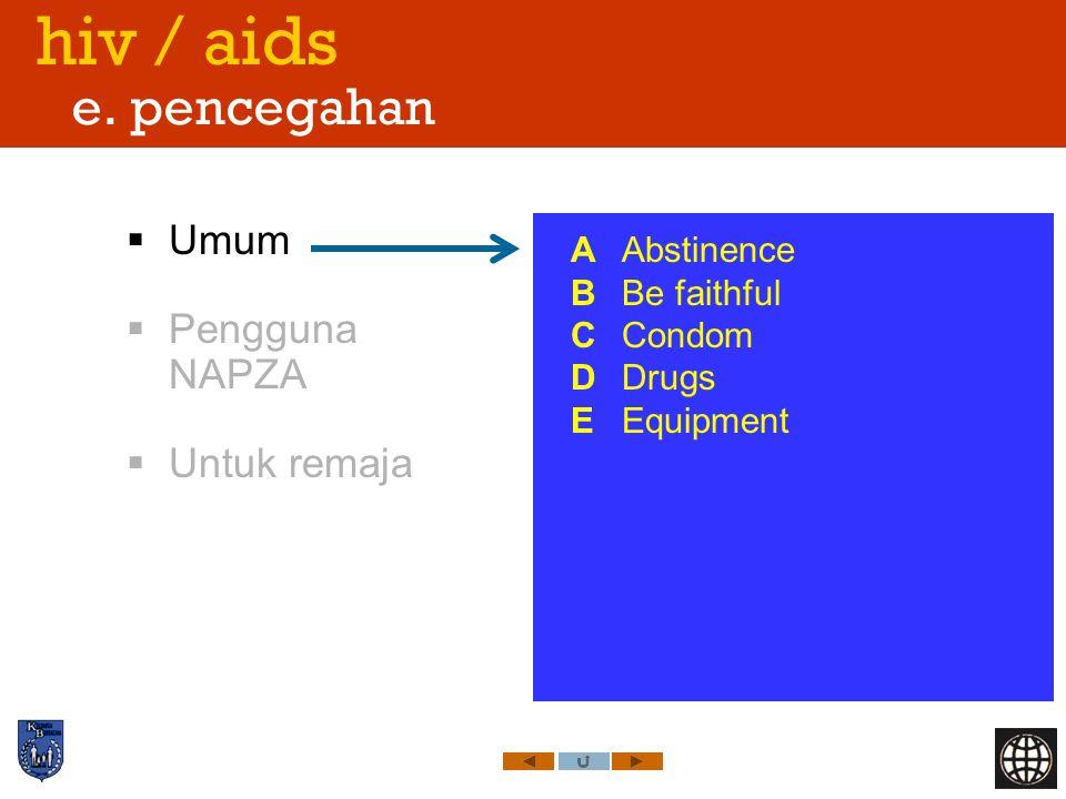 hiv / aids e. pencegahan  Umum  Pengguna NAPZA  Untuk remaja A Abstinence B Be faithful C Condom D Drugs E Equipment