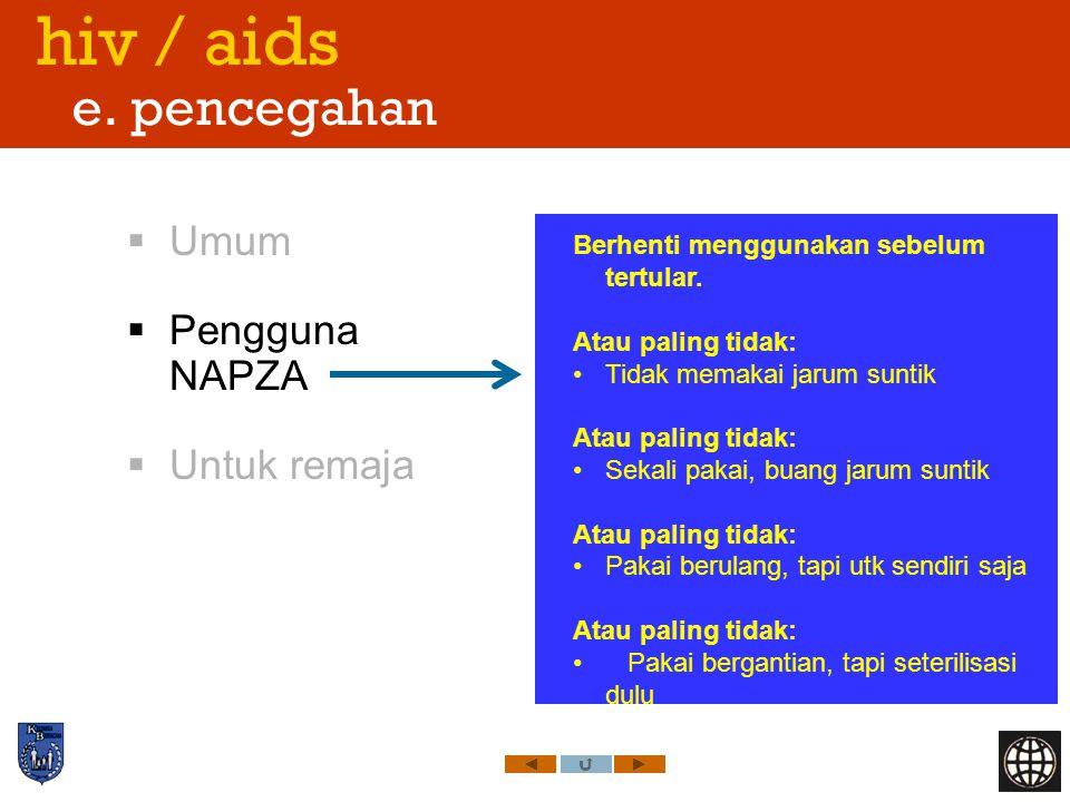 hiv / aids e. pencegahan  Umum  Pengguna NAPZA  Untuk remaja Berhenti menggunakan sebelum tertular. Atau paling tidak: Tidak memakai jarum suntik A