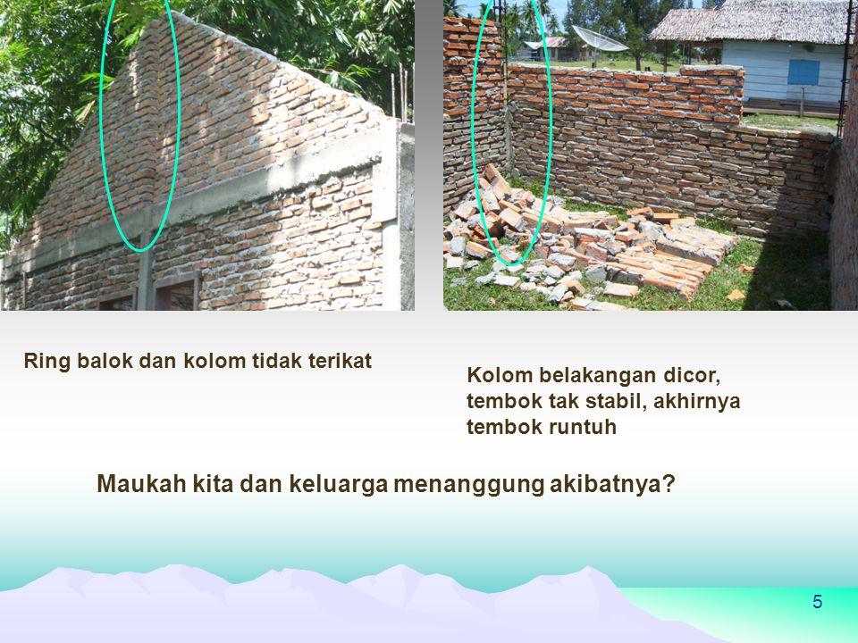 5 Ring balok dan kolom tidak terikat Kolom belakangan dicor, tembok tak stabil, akhirnya tembok runtuh Maukah kita dan keluarga menanggung akibatnya?