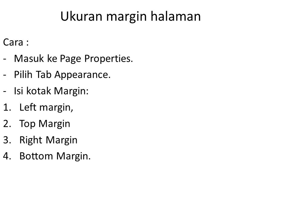 Ukuran margin halaman Cara : -Masuk ke Page Properties. -Pilih Tab Appearance. -Isi kotak Margin: 1.Left margin, 2.Top Margin 3.Right Margin 4.Bottom