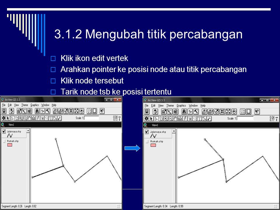 3.1.2 Mengubah titik percabangan  Klik ikon edit vertek  Arahkan pointer ke posisi node atau titik percabangan  Klik node tersebut  Tarik node tsb ke posisi tertentu