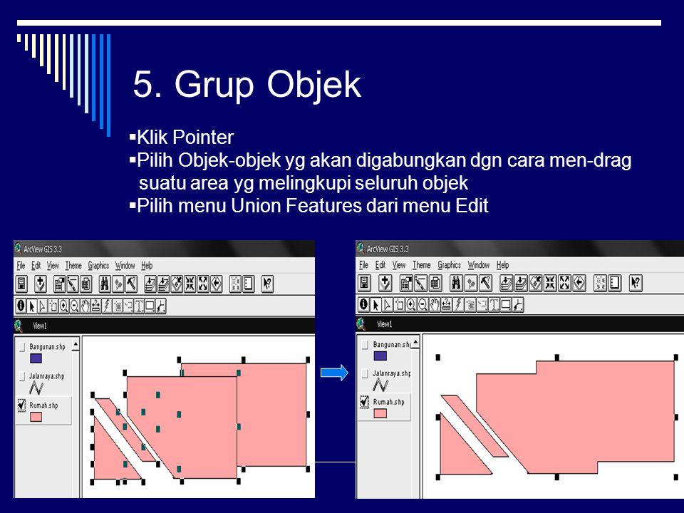 5. Grup Objek  Klik Pointer  Pilih Objek-objek yg akan digabungkan dgn cara men-drag suatu area yg melingkupi seluruh objek  Pilih menu Union Featu