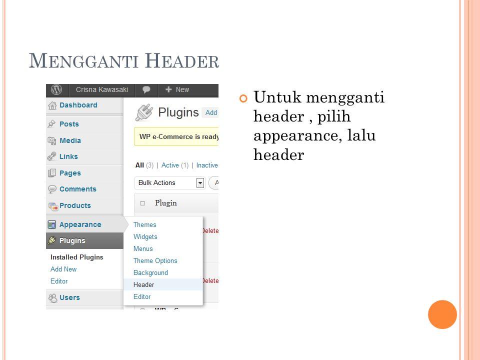 M ENGGANTI H EADER Untuk mengganti header, pilih appearance, lalu header