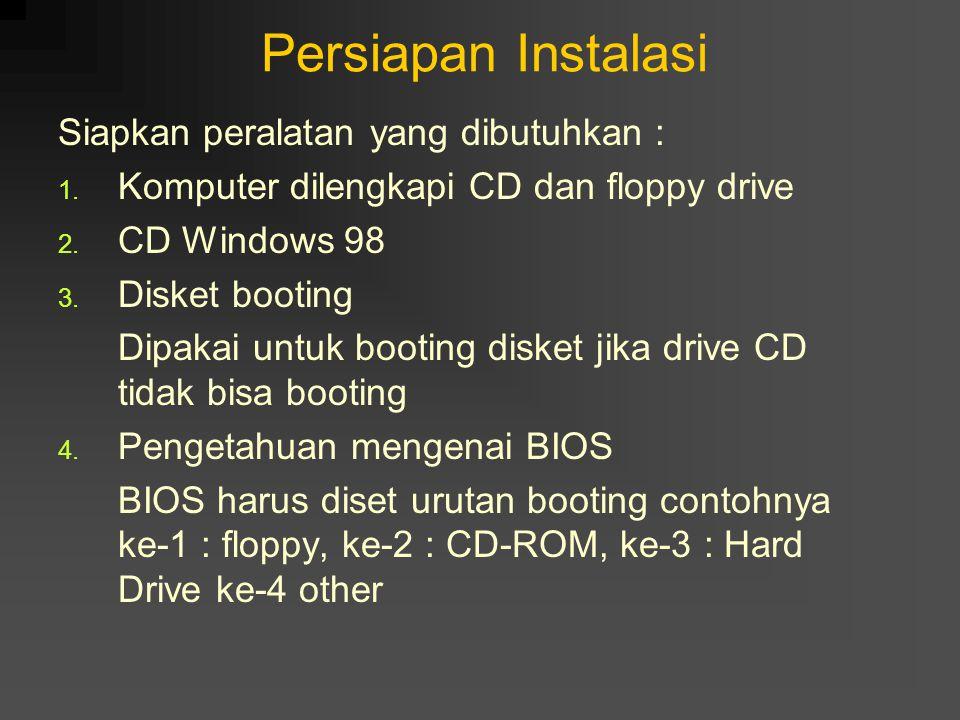 Persiapan Instalasi Siapkan peralatan yang dibutuhkan : 1. Komputer dilengkapi CD dan floppy drive 2. CD Windows 98 3. Disket booting Dipakai untuk bo
