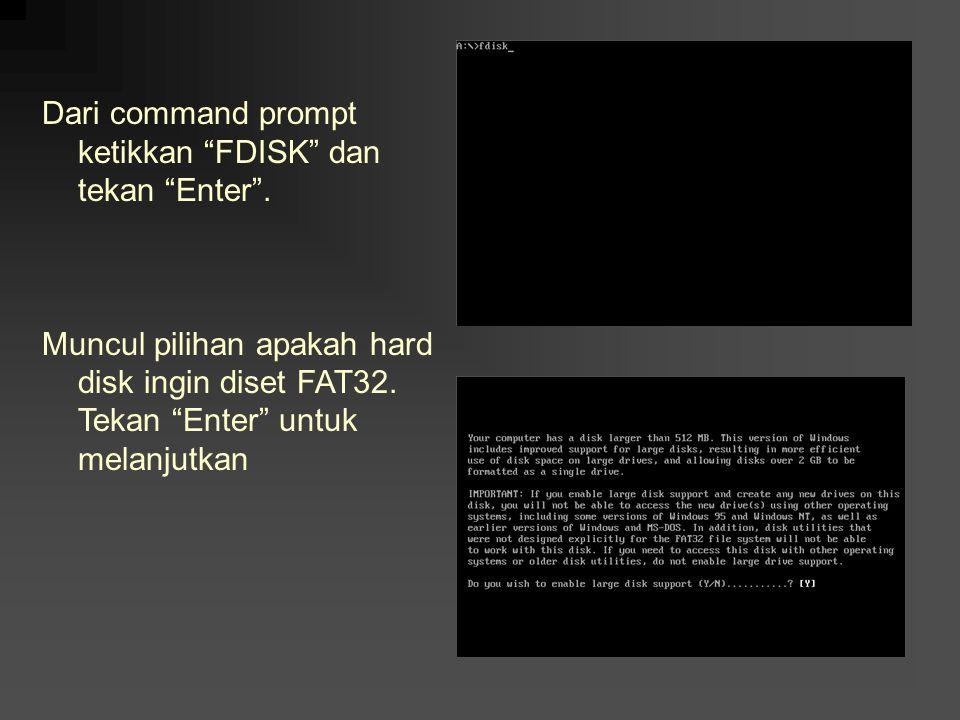 "Dari command prompt ketikkan ""FDISK"" dan tekan ""Enter"". Muncul pilihan apakah hard disk ingin diset FAT32. Tekan ""Enter"" untuk melanjutkan"