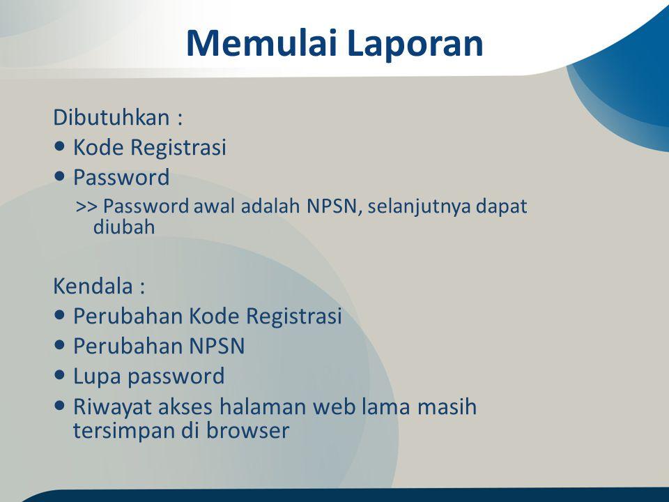 Memulai Laporan Dibutuhkan : Kode Registrasi Password >> Password awal adalah NPSN, selanjutnya dapat diubah Kendala : Perubahan Kode Registrasi Perub