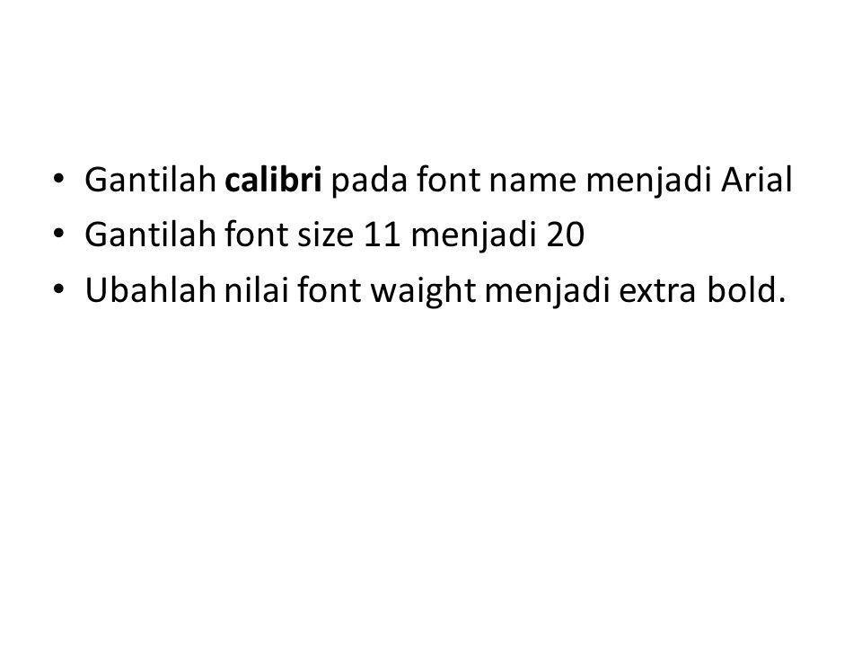 Gantilah calibri pada font name menjadi Arial Gantilah font size 11 menjadi 20 Ubahlah nilai font waight menjadi extra bold.