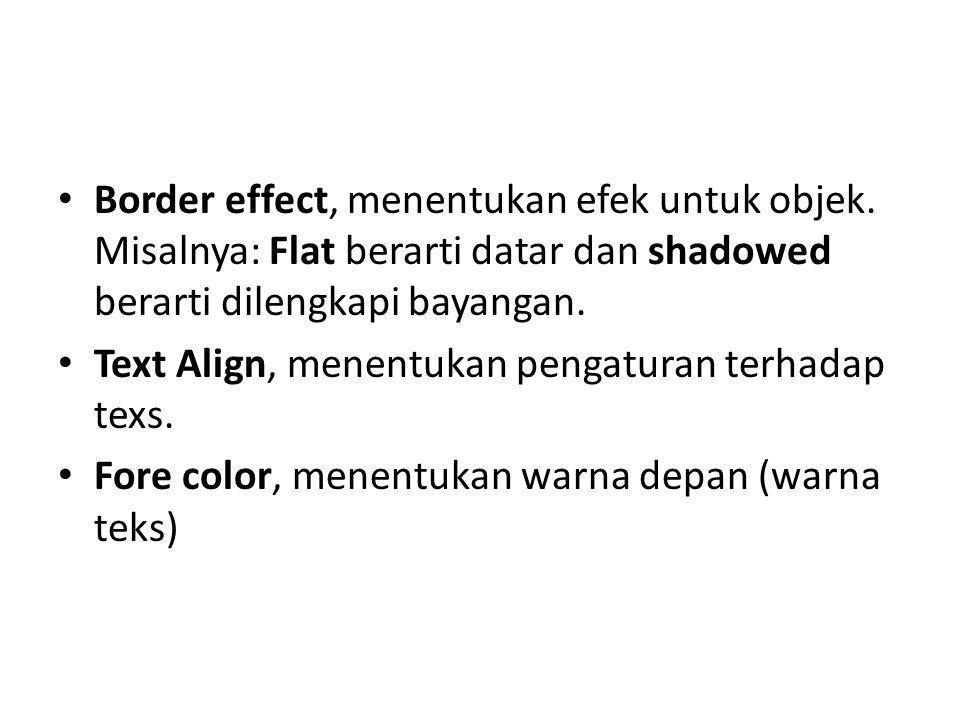 Border effect, menentukan efek untuk objek. Misalnya: Flat berarti datar dan shadowed berarti dilengkapi bayangan. Text Align, menentukan pengaturan t