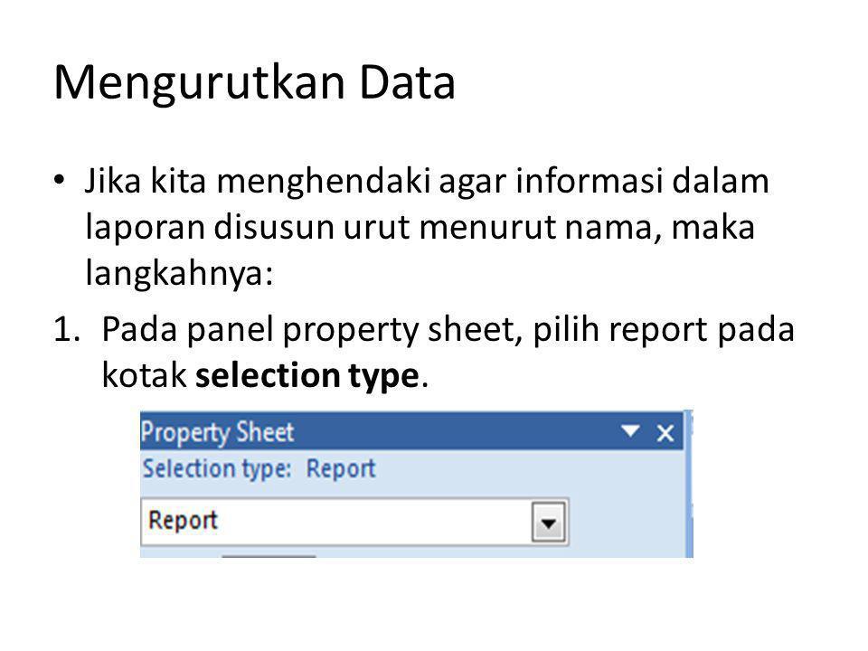 Mengurutkan Data Jika kita menghendaki agar informasi dalam laporan disusun urut menurut nama, maka langkahnya: 1.Pada panel property sheet, pilih rep