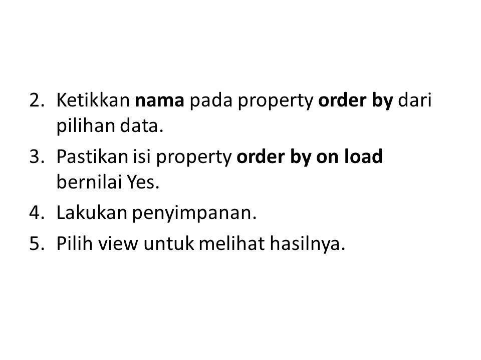 2.Ketikkan nama pada property order by dari pilihan data. 3.Pastikan isi property order by on load bernilai Yes. 4.Lakukan penyimpanan. 5.Pilih view u