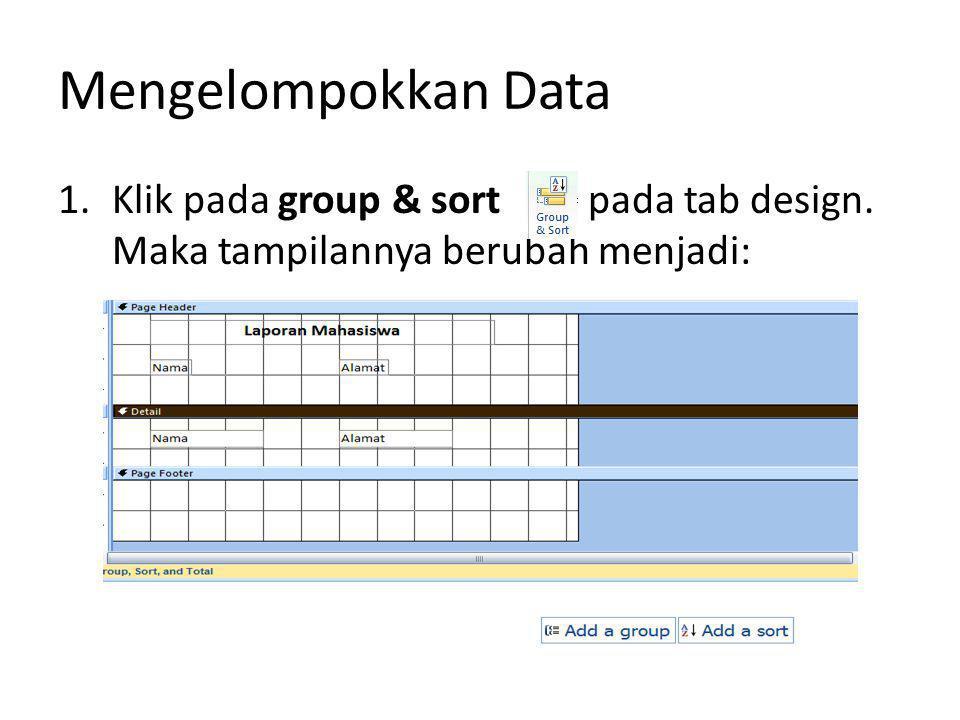 Mengelompokkan Data 1.Klik pada group & sort pada tab design. Maka tampilannya berubah menjadi: