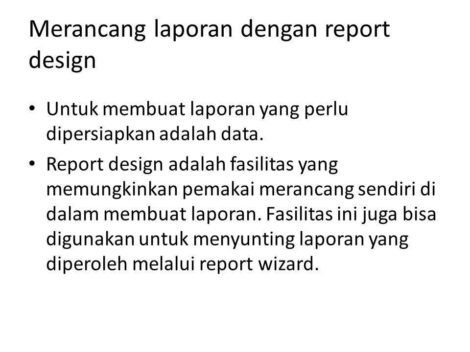 Merancang laporan dengan report design Untuk membuat laporan yang perlu dipersiapkan adalah data. Report design adalah fasilitas yang memungkinkan pem