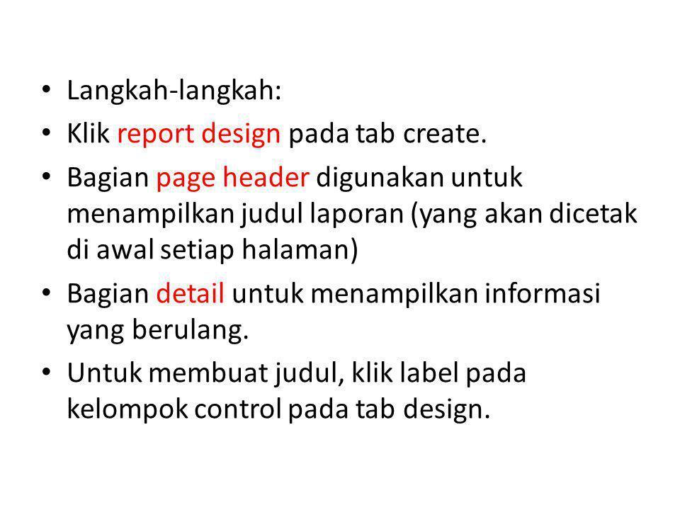 Langkah-langkah: Klik report design pada tab create. Bagian page header digunakan untuk menampilkan judul laporan (yang akan dicetak di awal setiap ha