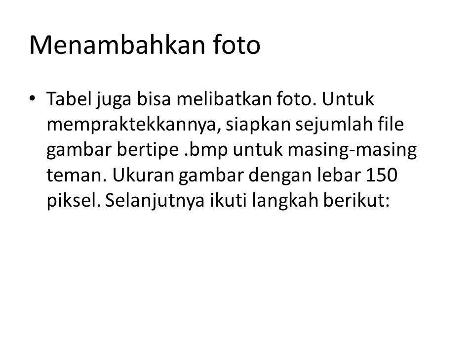 Menambahkan foto Tabel juga bisa melibatkan foto. Untuk mempraktekkannya, siapkan sejumlah file gambar bertipe.bmp untuk masing-masing teman. Ukuran g