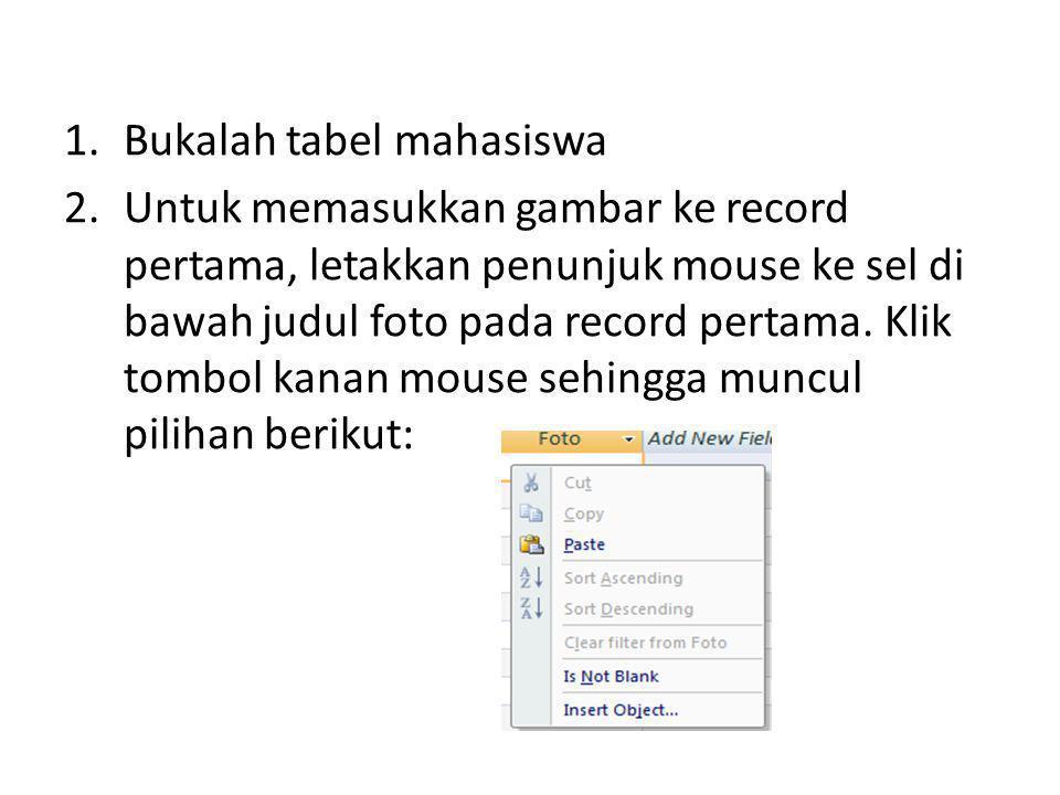 1.Bukalah tabel mahasiswa 2.Untuk memasukkan gambar ke record pertama, letakkan penunjuk mouse ke sel di bawah judul foto pada record pertama. Klik to