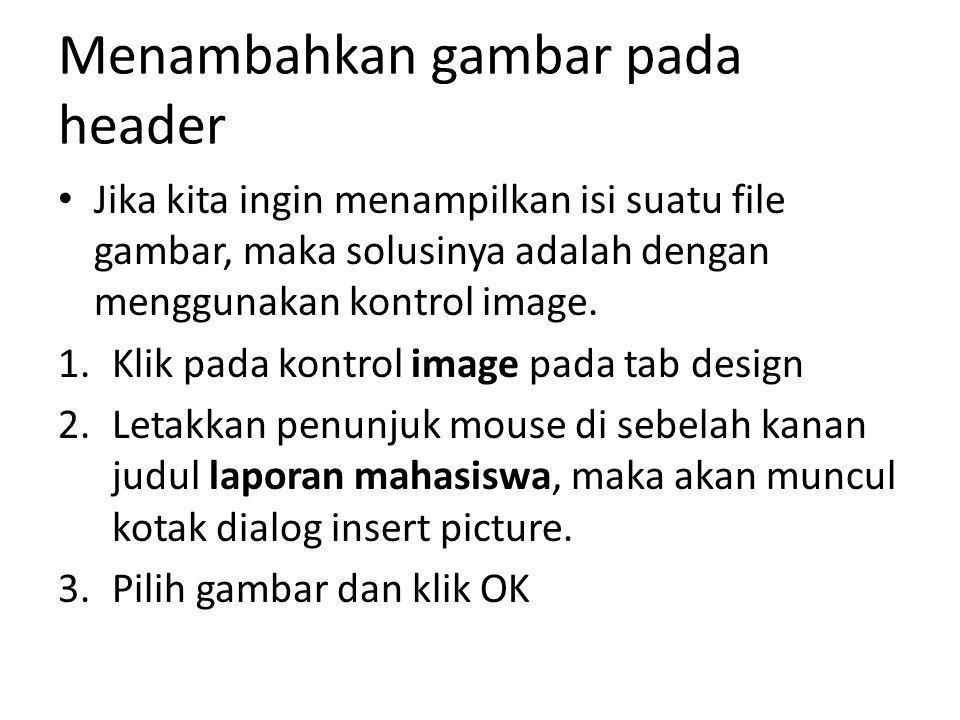 Menambahkan gambar pada header Jika kita ingin menampilkan isi suatu file gambar, maka solusinya adalah dengan menggunakan kontrol image. 1.Klik pada