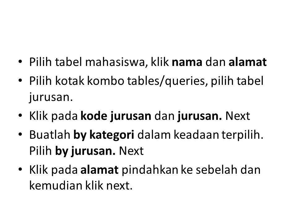 Pilih tabel mahasiswa, klik nama dan alamat Pilih kotak kombo tables/queries, pilih tabel jurusan. Klik pada kode jurusan dan jurusan. Next Buatlah by