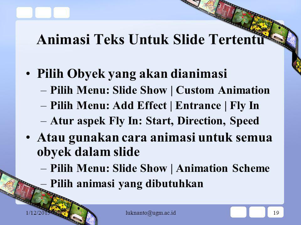 1/12/2015luknanto@ugm.ac.id18 Animasi Teks Untuk Semua Slide Klik Menu: View | Master | Slide Master Pilih Master Title –Pilih Menu: Slide Show | Custom Animation –Pilih Menu: Add Effect | Entrance | Fly In –Atur aspek Fly In: Start, Direction, Speed Pilih Master Text –Pilih Menu: Slide Show | Custom Animation –Pilih Menu: Add Effect | Entrance | Fly In –Atur aspek Fly In: Start, Direction, Speed untuk setiap level dari text