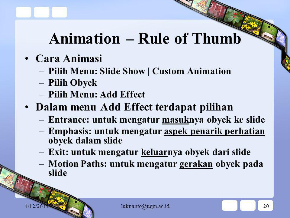 1/12/2015luknanto@ugm.ac.id19 Animasi Teks Untuk Slide Tertentu Pilih Obyek yang akan dianimasi –Pilih Menu: Slide Show | Custom Animation –Pilih Menu: Add Effect | Entrance | Fly In –Atur aspek Fly In: Start, Direction, Speed Atau gunakan cara animasi untuk semua obyek dalam slide –Pilih Menu: Slide Show | Animation Scheme –Pilih animasi yang dibutuhkan