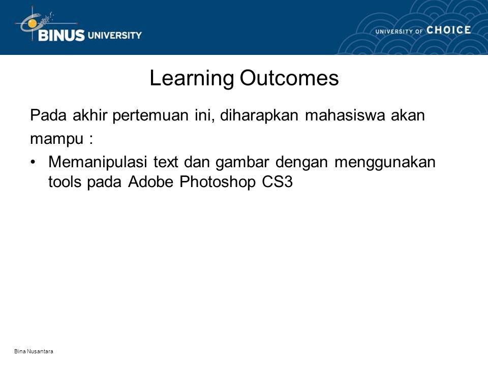 Bina Nusantara Learning Outcomes Pada akhir pertemuan ini, diharapkan mahasiswa akan mampu : Memanipulasi text dan gambar dengan menggunakan tools pada Adobe Photoshop CS3