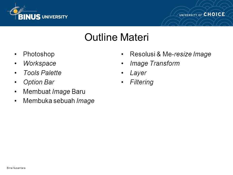 Bina Nusantara Outline Materi Photoshop Workspace Tools Palette Option Bar Membuat Image Baru Membuka sebuah Image Resolusi & Me-resize Image Image Transform Layer Filtering