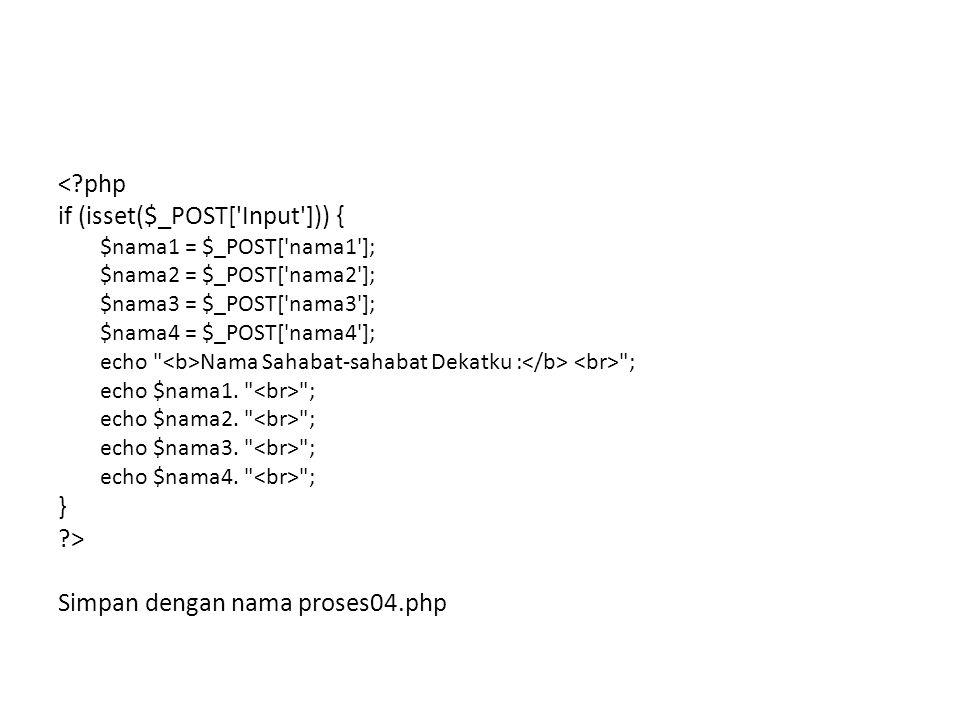 <?php if (isset($_POST['Input'])) { $nama1 = $_POST['nama1']; $nama2 = $_POST['nama2']; $nama3 = $_POST['nama3']; $nama4 = $_POST['nama4']; echo