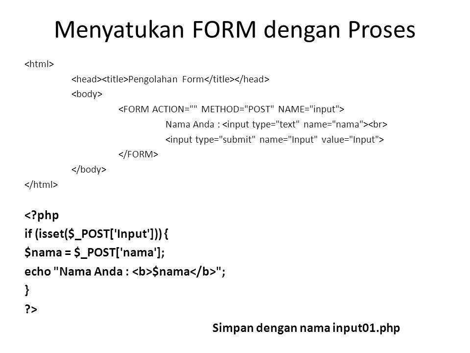 Menyatukan FORM dengan Proses Pengolahan Form Nama Anda : < php if (isset($_POST[ Input ])) { $nama = $_POST[ nama ]; echo Nama Anda : $nama ; } > Simpan dengan nama input01.php