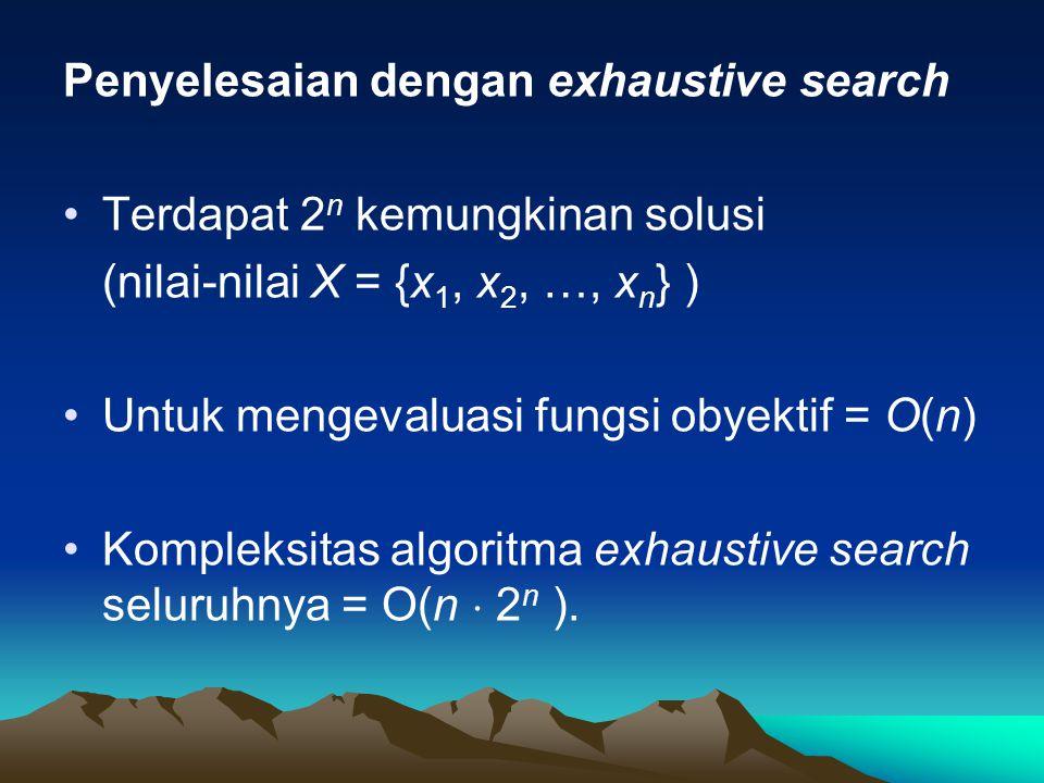 Penyelesaian dengan exhaustive search Terdapat 2 n kemungkinan solusi (nilai-nilai X = {x 1, x 2, …, x n } ) Untuk mengevaluasi fungsi obyektif = O(n) Kompleksitas algoritma exhaustive search seluruhnya = O(n  2 n ).