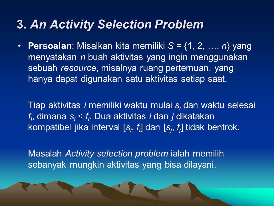 3. An Activity Selection Problem Persoalan: Misalkan kita memiliki S = {1, 2, …, n} yang menyatakan n buah aktivitas yang ingin menggunakan sebuah res