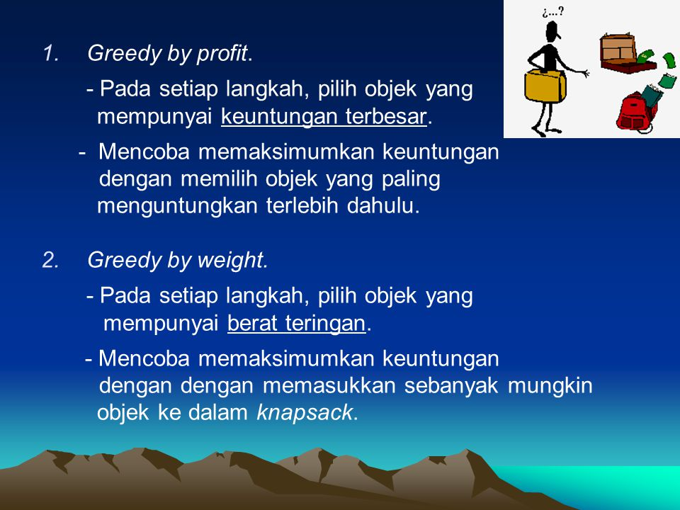 1.Greedy by profit.- Pada setiap langkah, pilih objek yang mempunyai keuntungan terbesar.