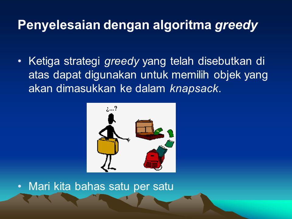 Penyelesaian dengan algoritma greedy Ketiga strategi greedy yang telah disebutkan di atas dapat digunakan untuk memilih objek yang akan dimasukkan ke dalam knapsack.