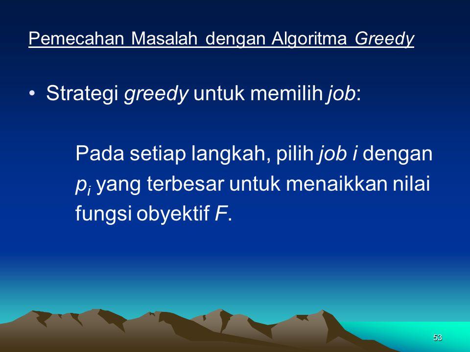 53 Pemecahan Masalah dengan Algoritma Greedy Strategi greedy untuk memilih job: Pada setiap langkah, pilih job i dengan p i yang terbesar untuk menaikkan nilai fungsi obyektif F.