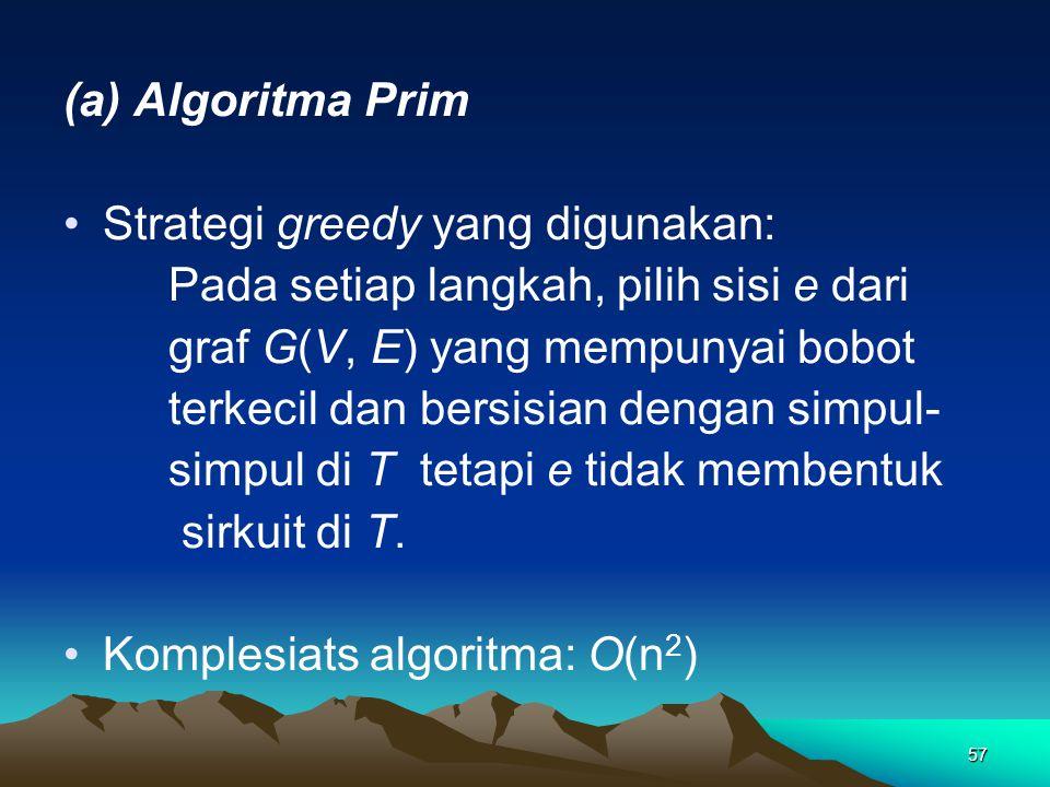 57 (a) Algoritma Prim Strategi greedy yang digunakan: Pada setiap langkah, pilih sisi e dari graf G(V, E) yang mempunyai bobot terkecil dan bersisian dengan simpul- simpul di T tetapi e tidak membentuk sirkuit di T.