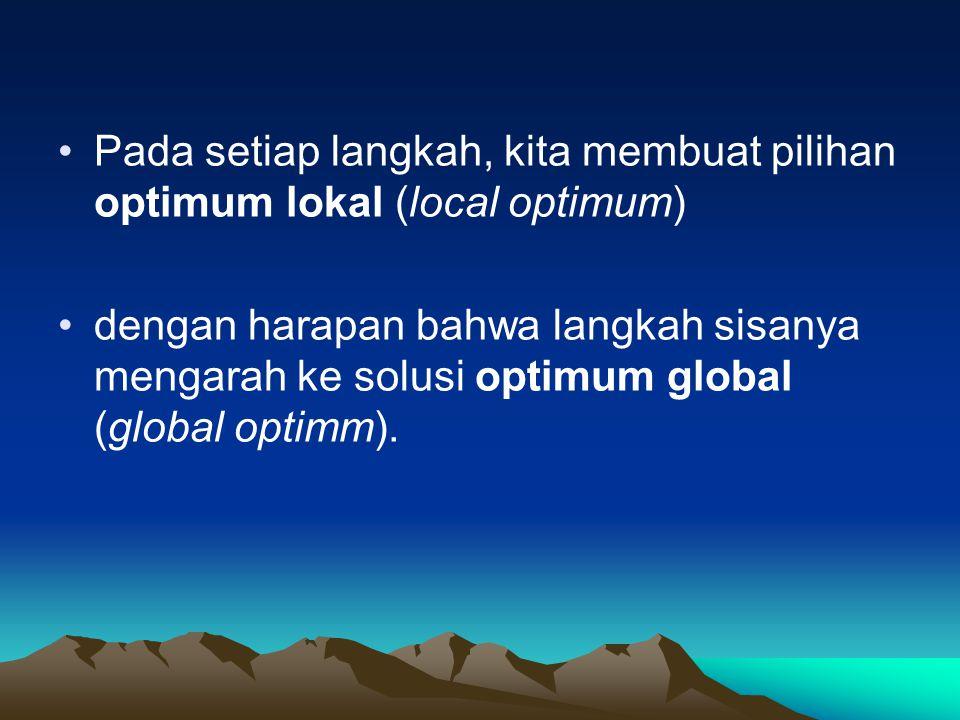 Pada setiap langkah, kita membuat pilihan optimum lokal (local optimum) dengan harapan bahwa langkah sisanya mengarah ke solusi optimum global (global optimm).