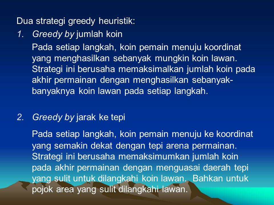 Dua strategi greedy heuristik: 1.Greedy by jumlah koin Pada setiap langkah, koin pemain menuju koordinat yang menghasilkan sebanyak mungkin koin lawan.