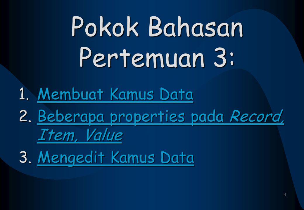 Pokok Bahasan Pertemuan 3: 1.Membuat Kamus Data Membuat Kamus DataMembuat Kamus Data 2.Beberapa properties pada Record, Item, Value Beberapa propertie