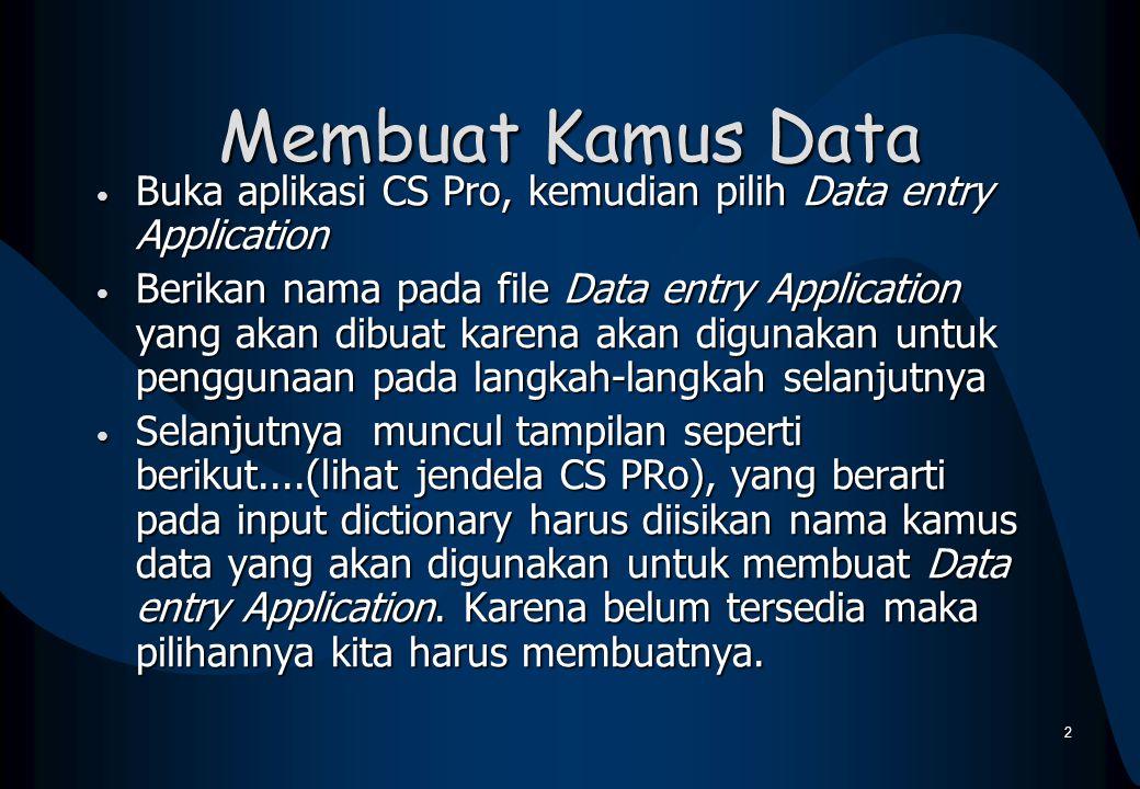 Membuat Kamus Data Buka aplikasi CS Pro, kemudian pilih Data entry Application Buka aplikasi CS Pro, kemudian pilih Data entry Application Berikan nam