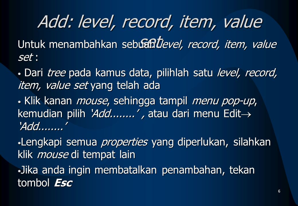 Add: level, record, item, value set Untuk menambahkan sebuah level, record, item, value set : Dari tree pada kamus data, pilihlah satu level, record,