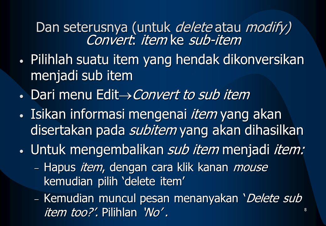 Dan seterusnya (untuk delete atau modify) Convert: item ke sub-item Pilihlah suatu item yang hendak dikonversikan menjadi sub item Pilihlah suatu item