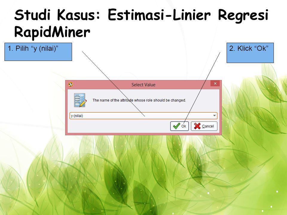 Studi Kasus: Estimasi-Linier Regresi RapidMiner 1. Pilih y (nilai) 2. Klick Ok