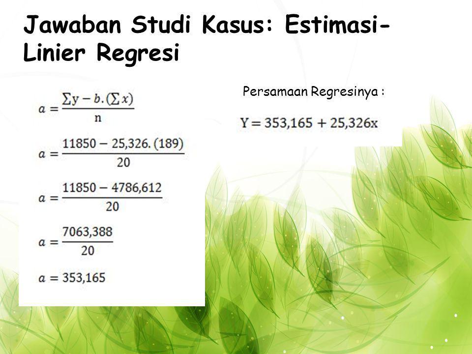 Jawaban Studi Kasus: Estimasi- Linier Regresi Persamaan Regresinya :