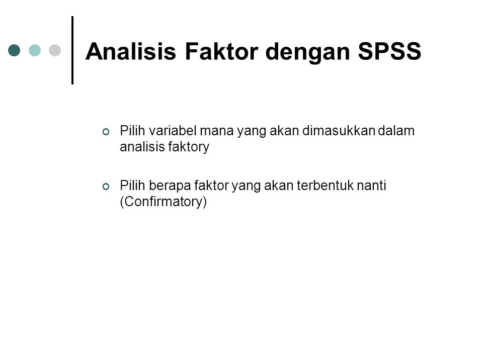 Analisis Faktor dengan SPSS Pilih variabel mana yang akan dimasukkan dalam analisis faktory Pilih berapa faktor yang akan terbentuk nanti (Confirmator