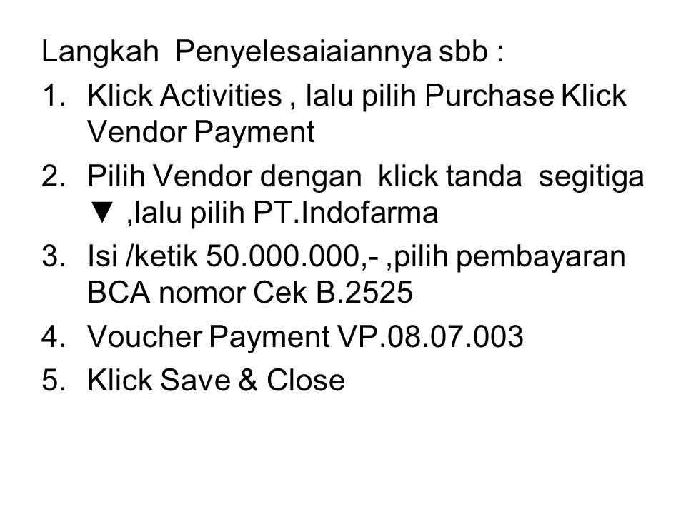 Langkah Penyelesaiaiannya sbb : 1.Klick Activities, lalu pilih Purchase Klick Vendor Payment 2.Pilih Vendor dengan klick tanda segitiga ▼,lalu pilih P