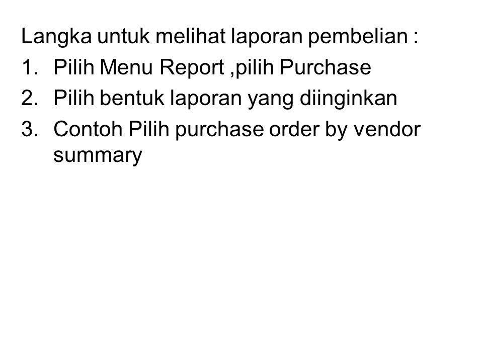 Langka untuk melihat laporan pembelian : 1.Pilih Menu Report,pilih Purchase 2.Pilih bentuk laporan yang diinginkan 3.Contoh Pilih purchase order by ve