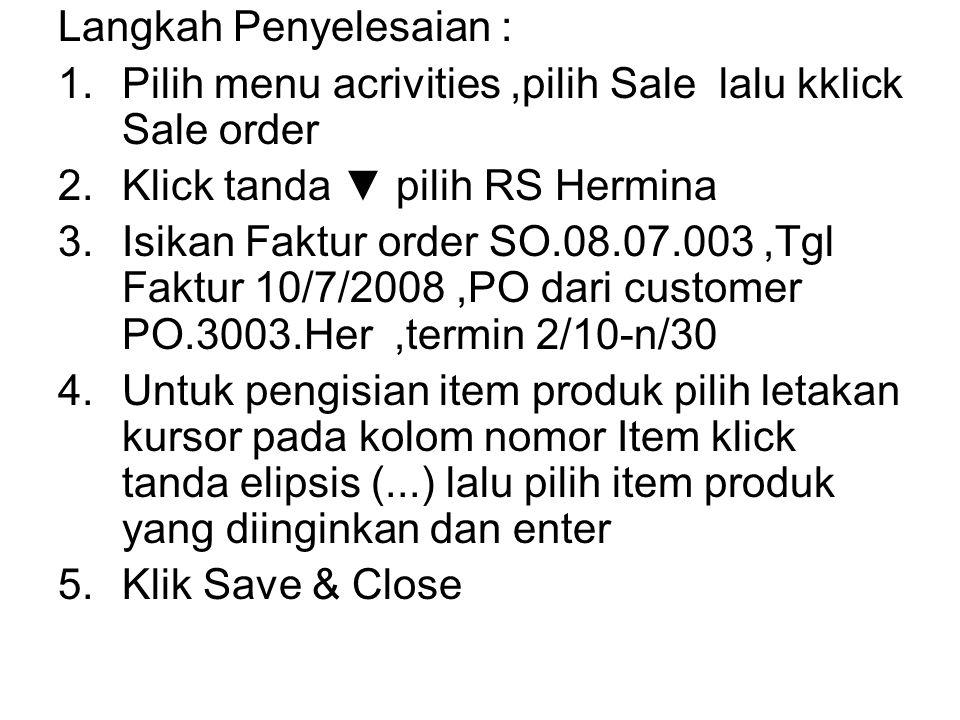 Langkah Penyelesaian : 1.Pilih menu acrivities,pilih Sale lalu kklick Sale order 2.Klick tanda ▼ pilih RS Hermina 3.Isikan Faktur order SO.08.07.003,T