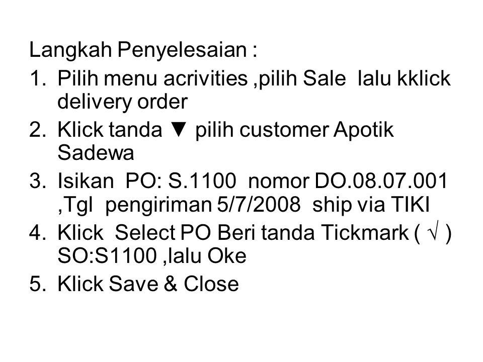 Langkah Penyelesaian : 1.Pilih menu acrivities,pilih Sale lalu kklick delivery order 2.Klick tanda ▼ pilih customer Apotik Sadewa 3.Isikan PO: S.1100